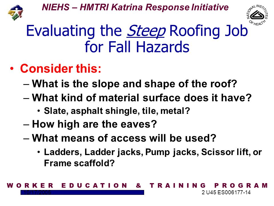 NIEHS – HMTRI Katrina Response Initiative 10/17/20052 U45 ES006177-14 Evaluating the Steep Roofing Job for Fall Hazards Consider this: –What is the slope and shape of the roof.