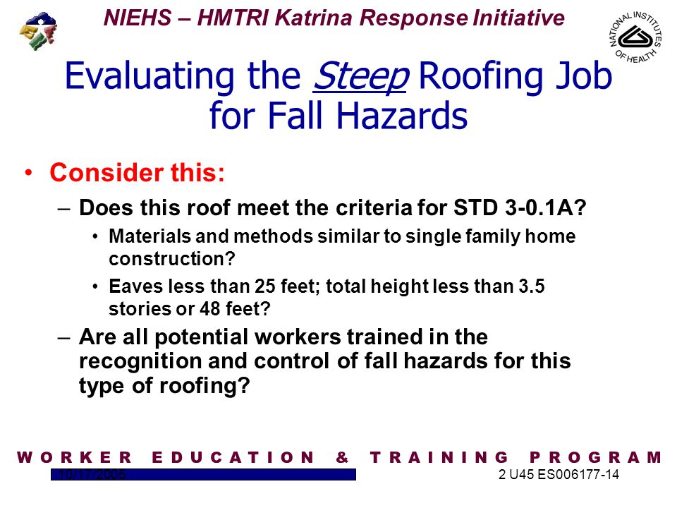 NIEHS – HMTRI Katrina Response Initiative 10/17/20052 U45 ES006177-14 Evaluating the Steep Roofing Job for Fall Hazards Consider this: –Does this roof meet the criteria for STD 3-0.1A.