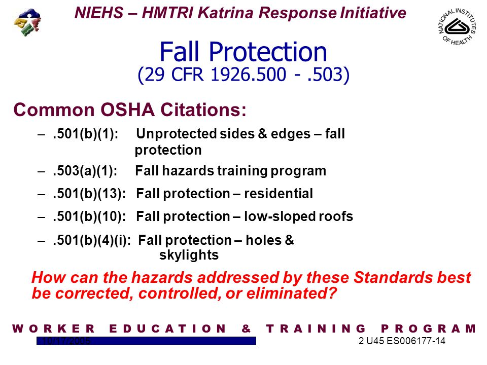 NIEHS – HMTRI Katrina Response Initiative 10/17/20052 U45 ES006177-14 Fall Protection (29 CFR 1926.500 -.503) Common OSHA Citations: –.501(b)(1): Unprotected sides & edges – fall protection –.503(a)(1): Fall hazards training program –.501(b)(13): Fall protection – residential –.501(b)(10): Fall protection – low-sloped roofs –.501(b)(4)(i): Fall protection – holes & skylights How can the hazards addressed by these Standards best be corrected, controlled, or eliminated?
