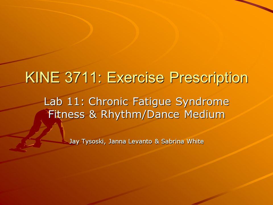 KINE 3711: Exercise Prescription Lab 11: Chronic Fatigue Syndrome Fitness & Rhythm/Dance Medium Jay Tysoski, Janna Levanto & Sabrina White