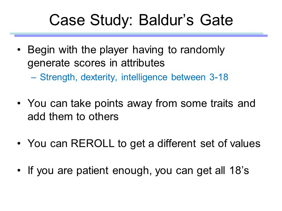 Case Study: Baldur's Gate Begin with the player having to randomly generate scores in attributes –Strength, dexterity, intelligence between 3-18 You can take points away from some traits and add them to others You can REROLL to get a different set of values If you are patient enough, you can get all 18's
