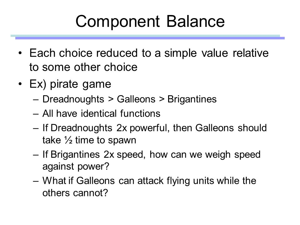 Component Balance Each choice reduced to a simple value relative to some other choice Ex) pirate game –Dreadnoughts > Galleons > Brigantines –All have identical functions –If Dreadnoughts 2x powerful, then Galleons should take ½ time to spawn –If Brigantines 2x speed, how can we weigh speed against power.