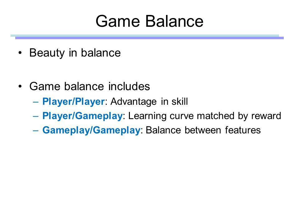 Game Balance Beauty in balance Game balance includes –Player/Player: Advantage in skill –Player/Gameplay: Learning curve matched by reward –Gameplay/Gameplay: Balance between features