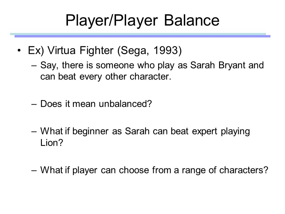 Player/Player Balance Victory by Skill and Judgment –There can be luck and gamble –Judging when to take risk can be part of fun Avoid luck dominating gameplay Symmetry is the fairest solution, but rarely the most interesting