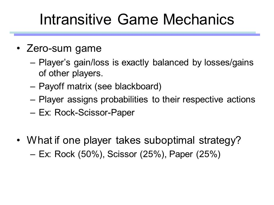 Intransitive Game Mechanics Zero-sum game –Player's gain/loss is exactly balanced by losses/gains of other players.
