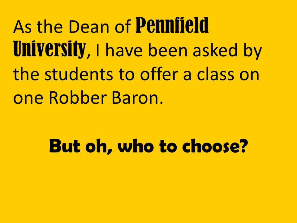 As the Dean of Pennfield University, I have been asked by the students to offer a class on one Robber Baron.