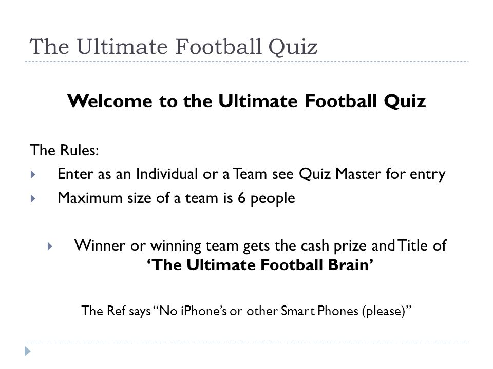 The Ultimate Football Quiz Welcome to the Ultimate Football Quiz The Rules:  Enter as an Individual or a Team see Quiz Master for entry  Maximum siz