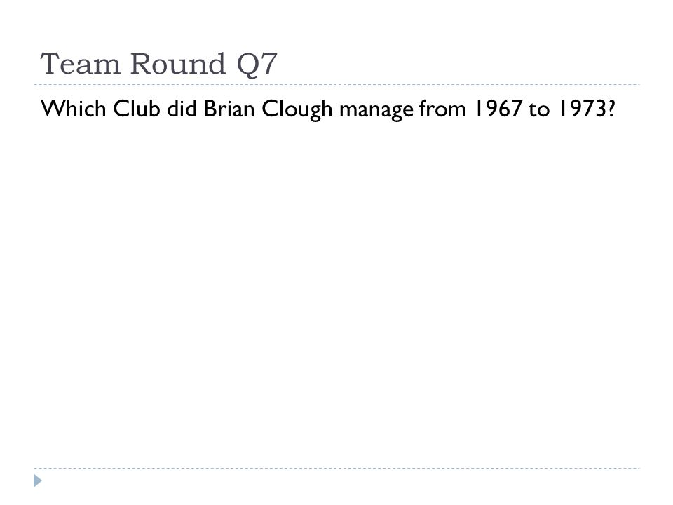 Team Round Q7 Which Club did Brian Clough manage from 1967 to 1973?
