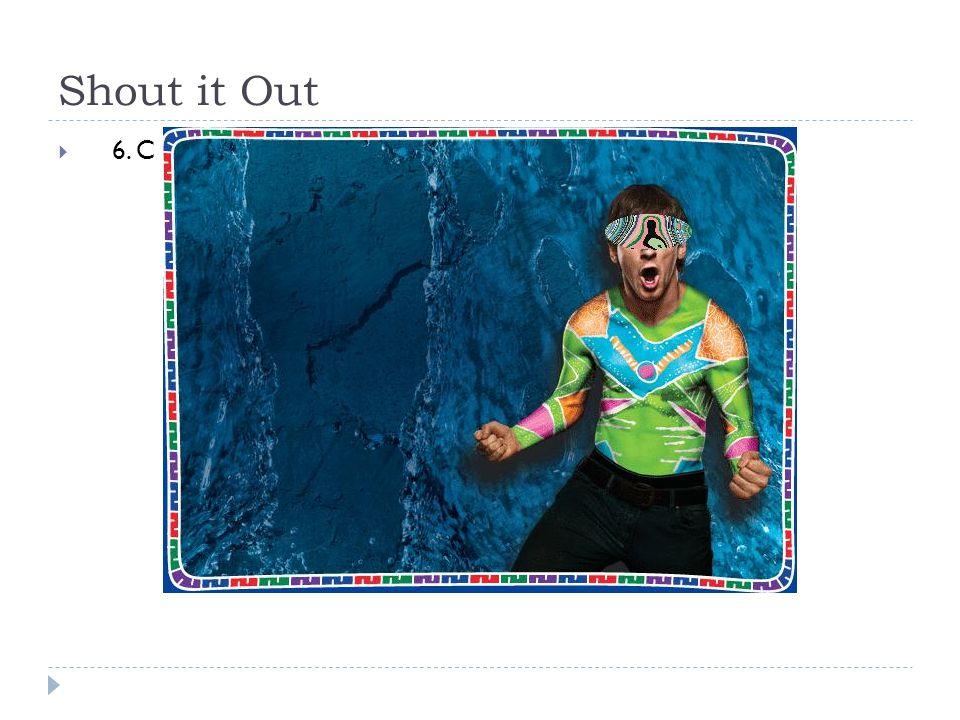 Shout it Out  6. C 1 pt