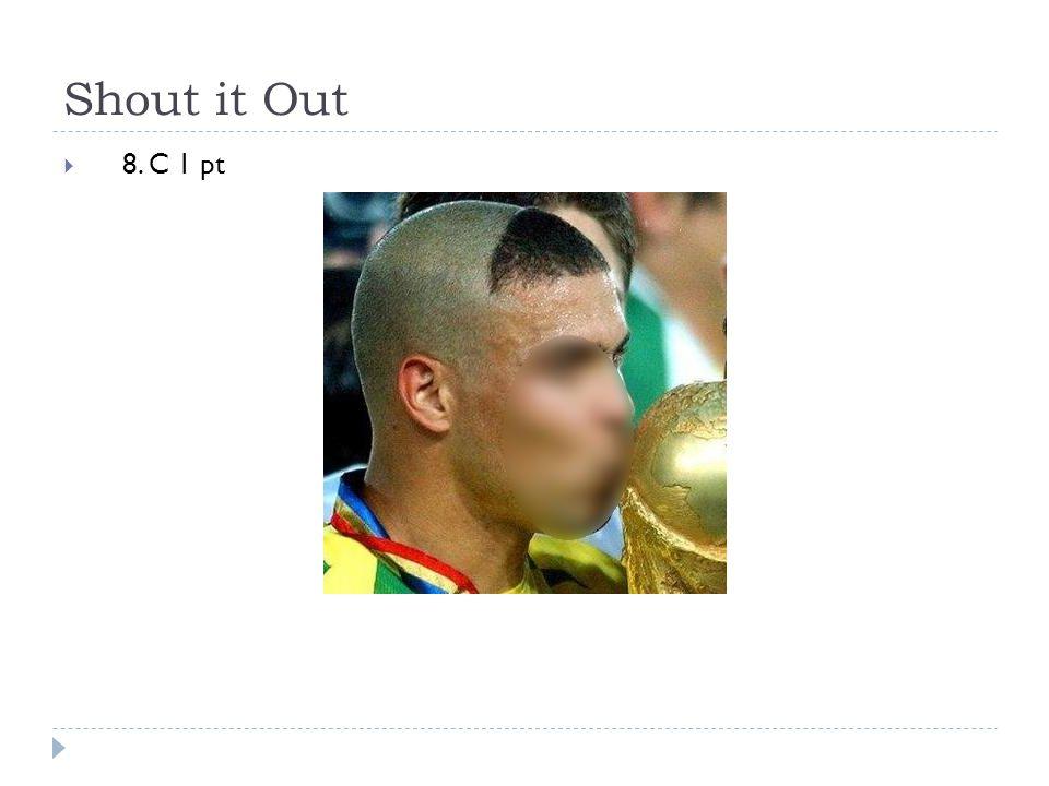 Shout it Out  8. C 1 pt