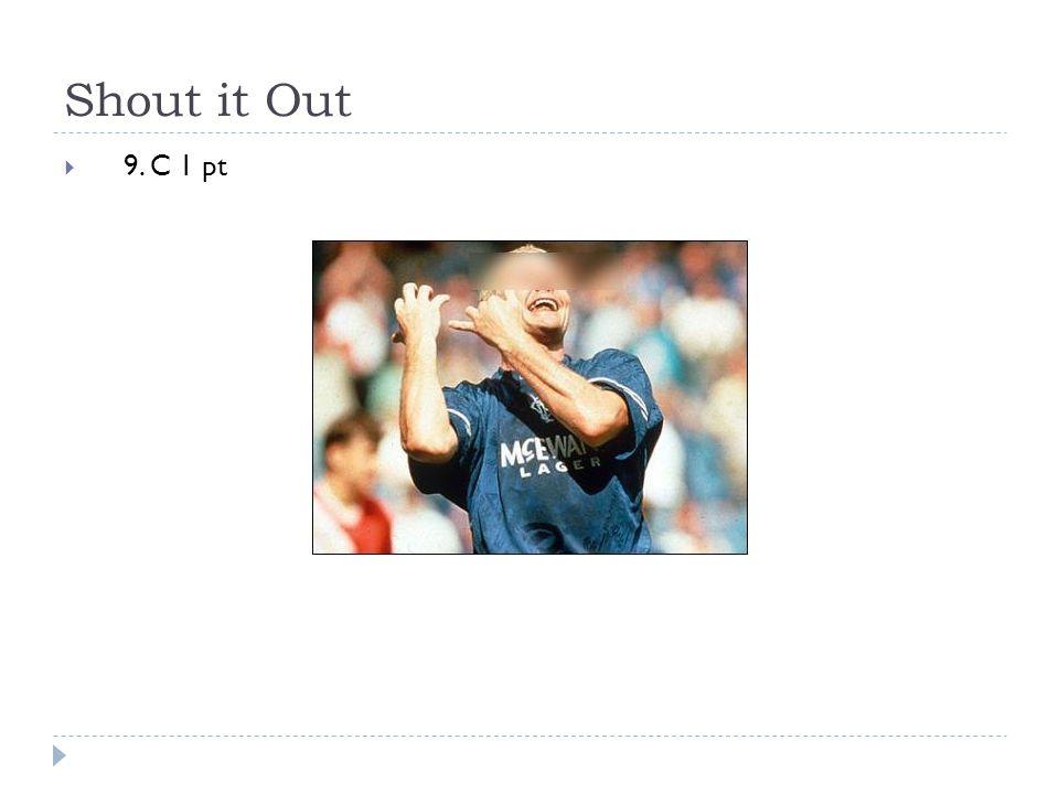 Shout it Out  9. C 1 pt