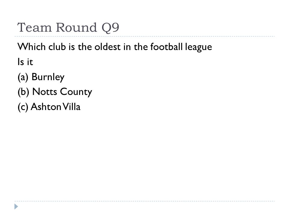 Team Round Q9 Which club is the oldest in the football league Is it (a) Burnley (b) Notts County (c) Ashton Villa