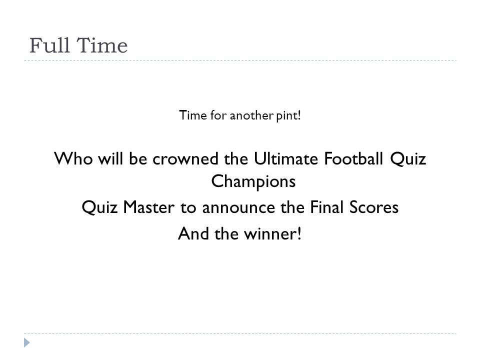 Full Time Time for another pint! Who will be crowned the Ultimate Football Quiz Champions Quiz Master to announce the Final Scores And the winner!