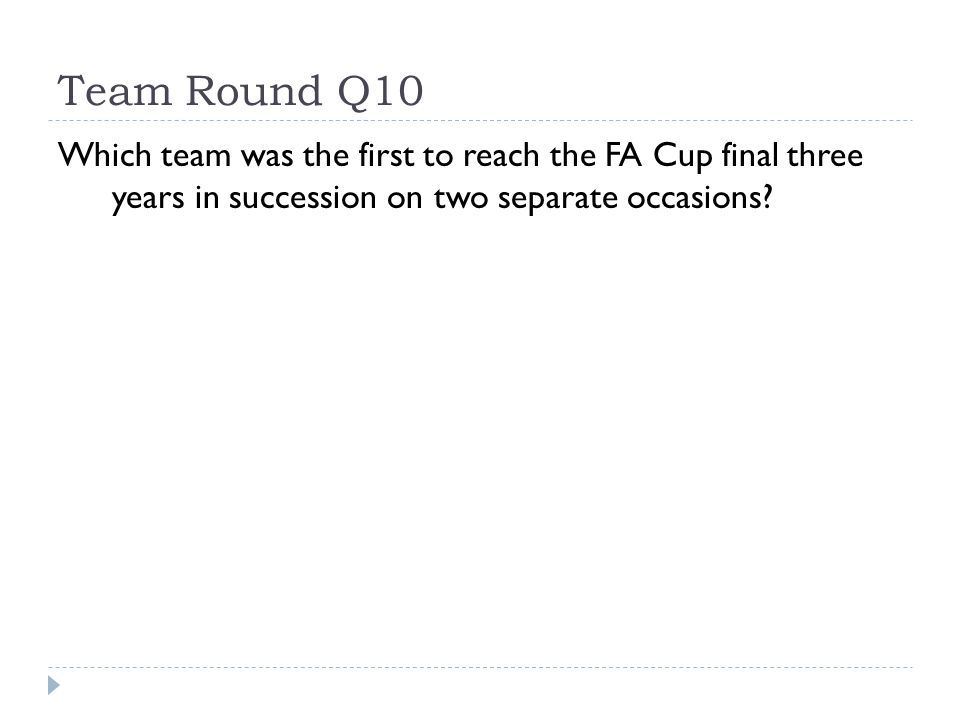 Team Round Q10 Which team was the first to reach the FA Cup final three years in succession on two separate occasions?