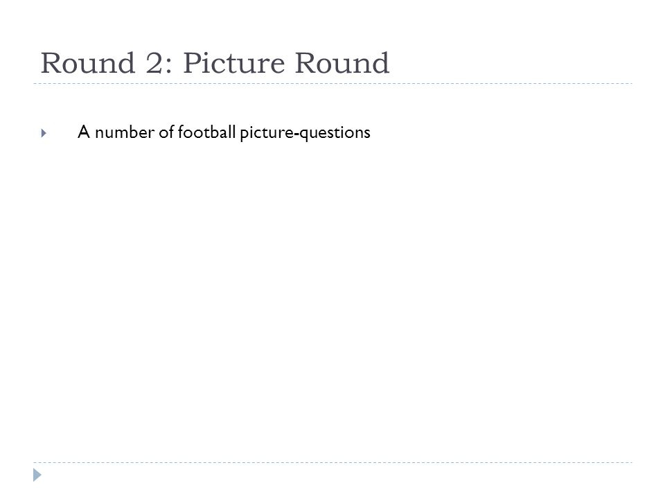 Round 2: Picture Round  A number of football picture-questions