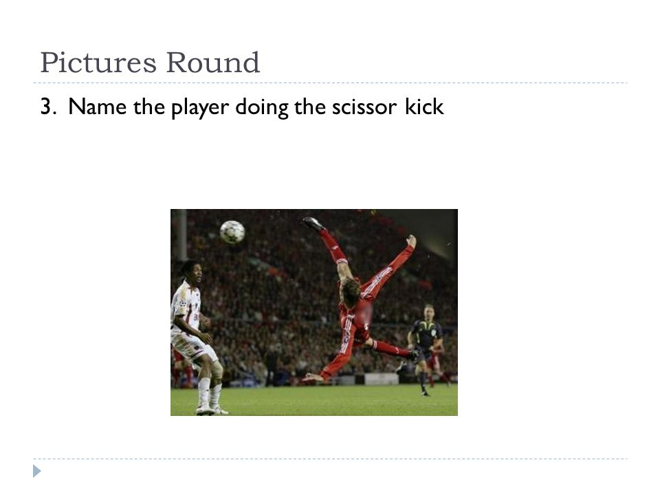 Pictures Round 3. Name the player doing the scissor kick