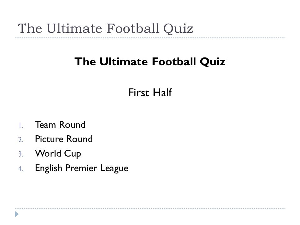 The Ultimate Football Quiz First Half 1. Team Round 2. Picture Round 3. World Cup 4. English Premier League