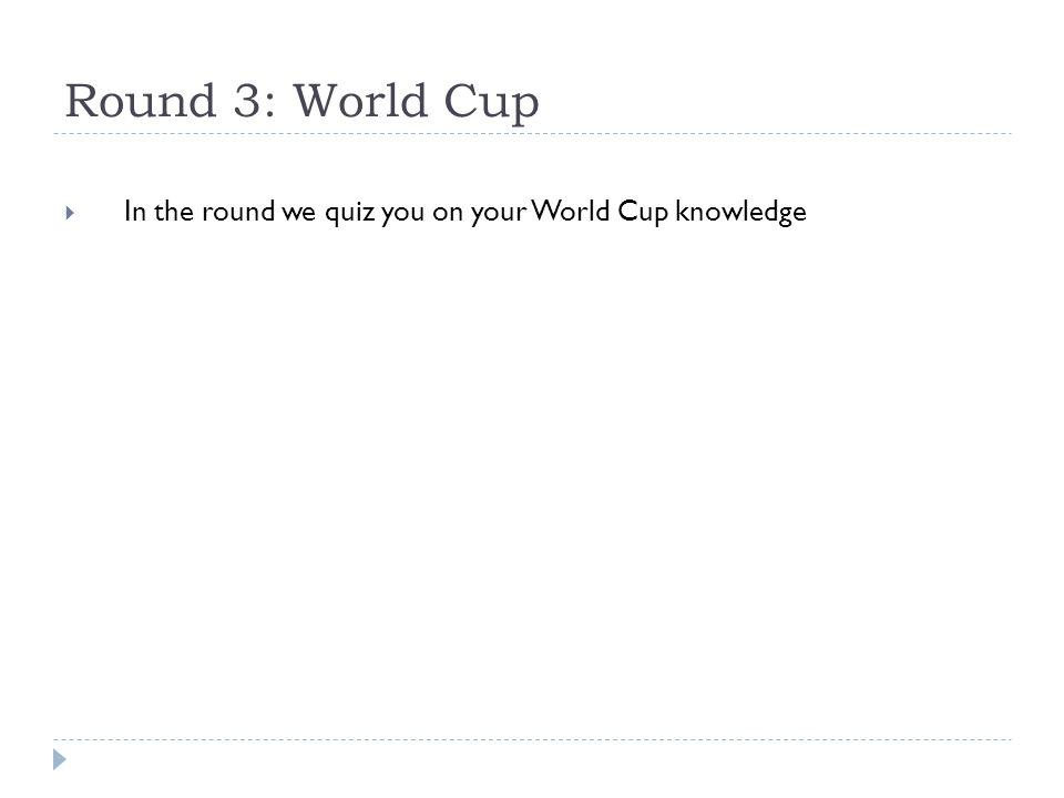 Round 3: World Cup  In the round we quiz you on your World Cup knowledge