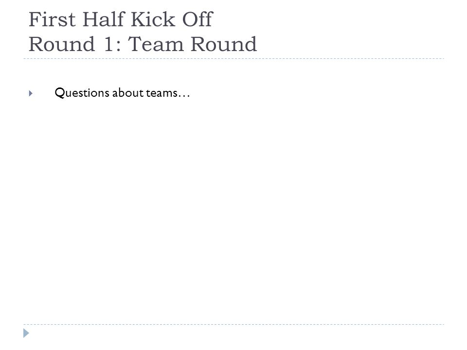 First Half Kick Off Round 1: Team Round  Questions about teams…
