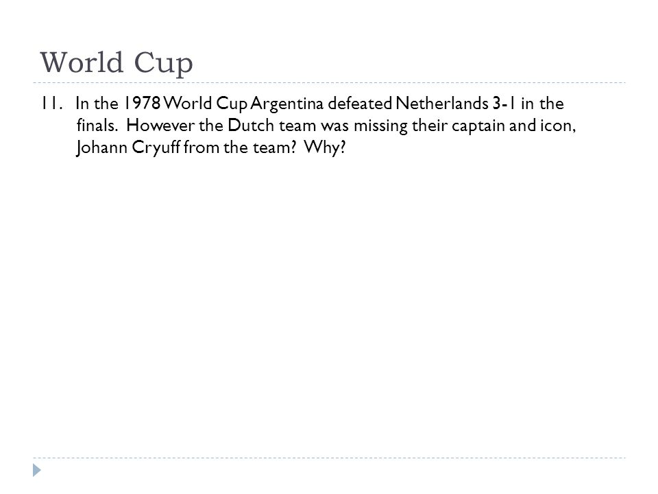 World Cup 11. In the 1978 World Cup Argentina defeated Netherlands 3-1 in the finals. However the Dutch team was missing their captain and icon, Johan