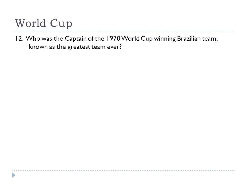 World Cup 12. Who was the Captain of the 1970 World Cup winning Brazilian team; known as the greatest team ever?