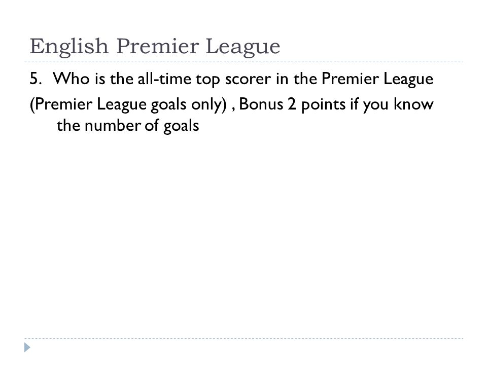 English Premier League 5. Who is the all-time top scorer in the Premier League (Premier League goals only), Bonus 2 points if you know the number of g