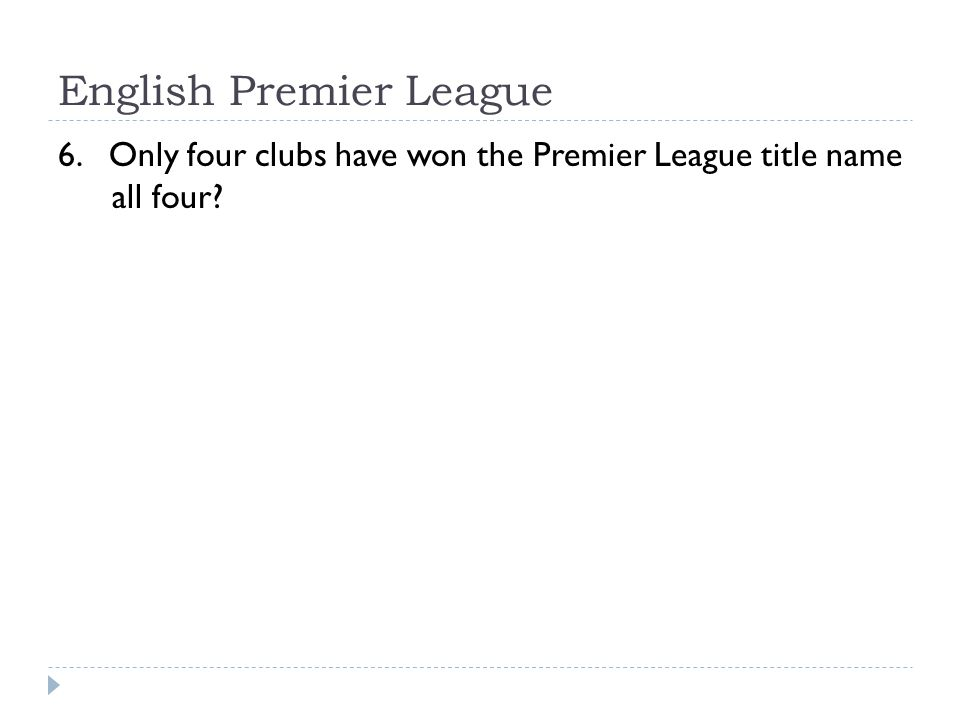 English Premier League 6. Only four clubs have won the Premier League title name all four