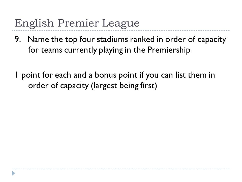 English Premier League 9. Name the top four stadiums ranked in order of capacity for teams currently playing in the Premiership 1 point for each and a