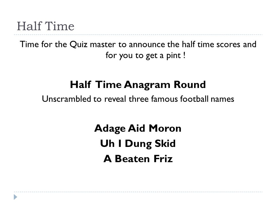 Half Time Time for the Quiz master to announce the half time scores and for you to get a pint ! Half Time Anagram Round Unscrambled to reveal three fa