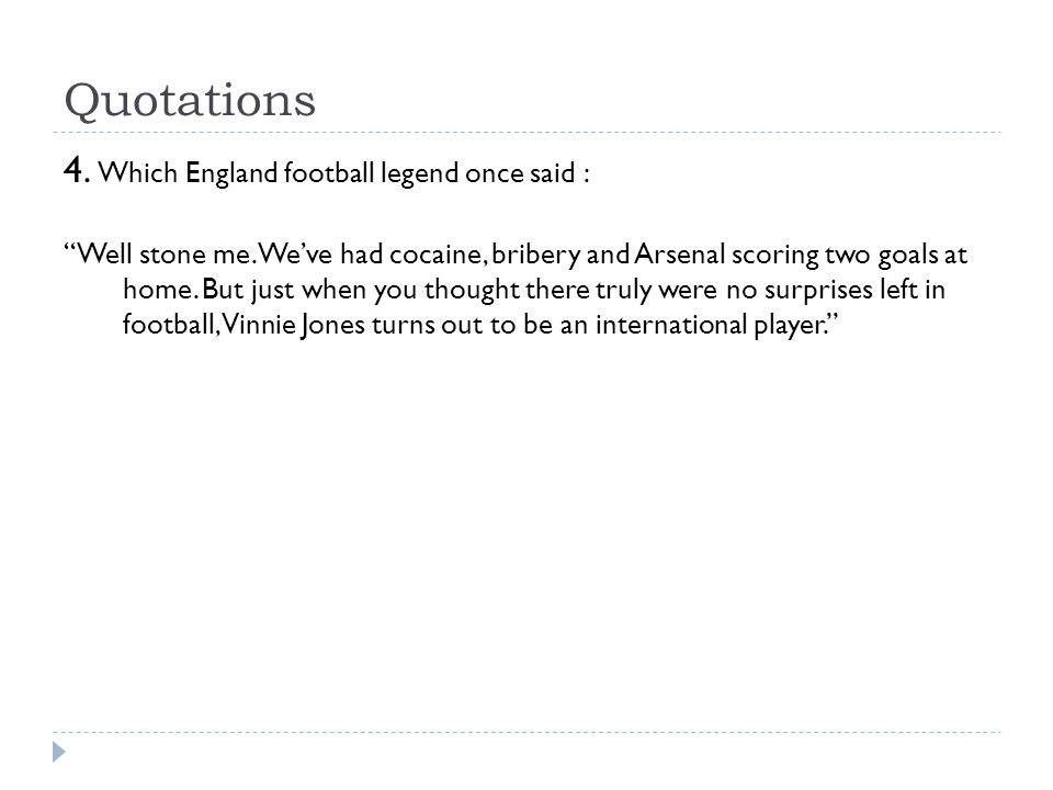 "Quotations 4. Which England football legend once said : ""Well stone me. We've had cocaine, bribery and Arsenal scoring two goals at home. But just whe"