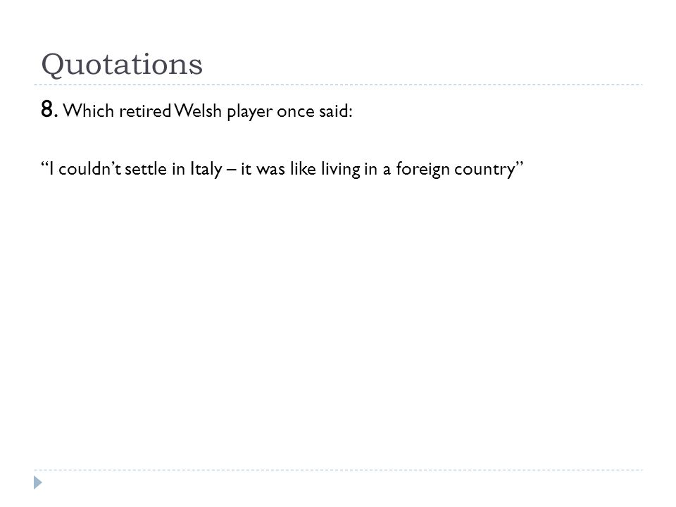 "Quotations 8. Which retired Welsh player once said: ""I couldn't settle in Italy – it was like living in a foreign country"""