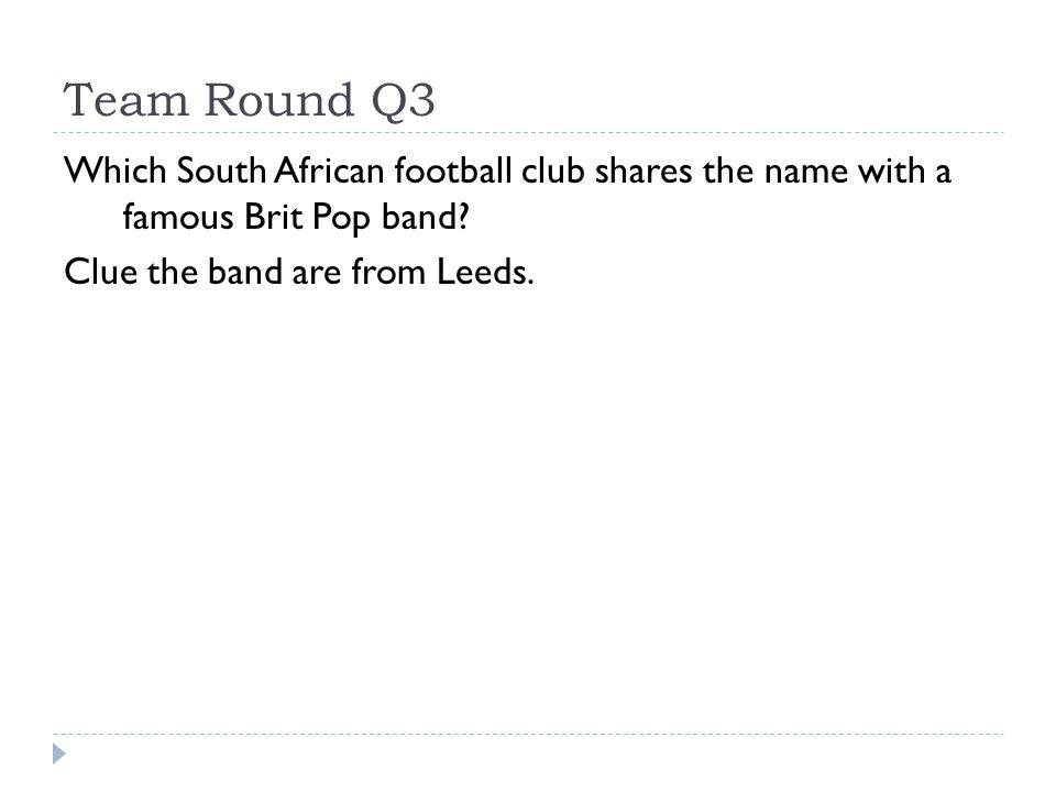 Team Round Q3 Which South African football club shares the name with a famous Brit Pop band? Clue the band are from Leeds.