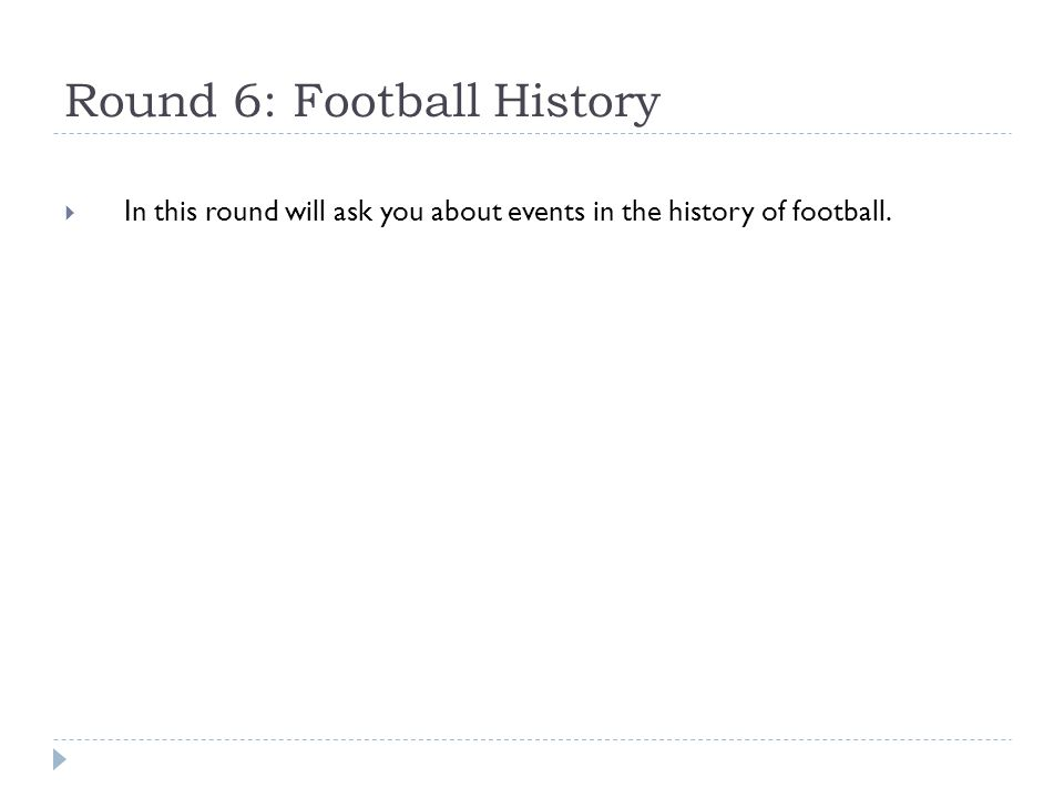 Round 6: Football History  In this round will ask you about events in the history of football.