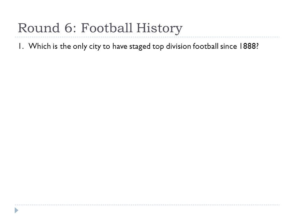 Round 6: Football History 1. Which is the only city to have staged top division football since 1888?