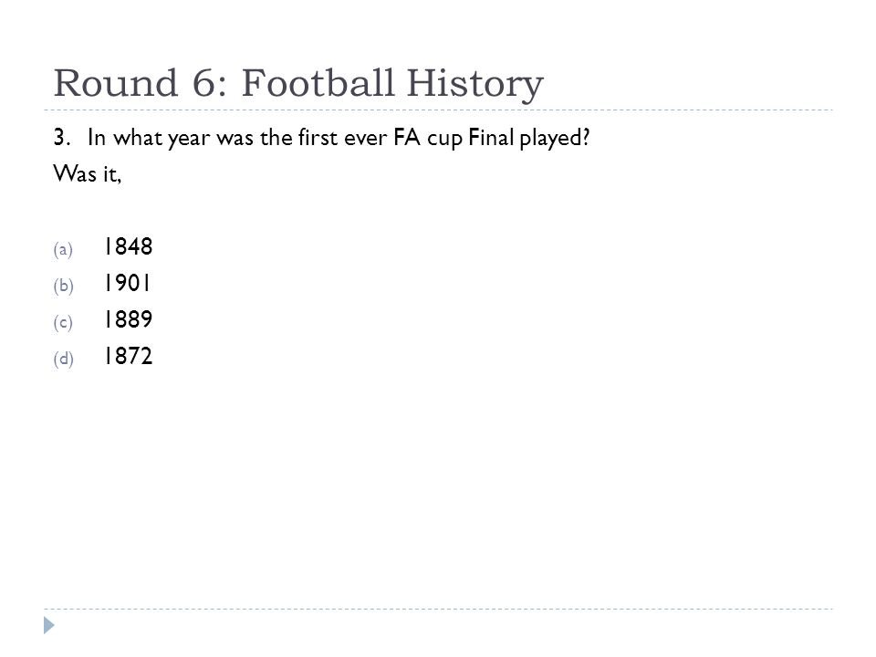 Round 6: Football History 3. In what year was the first ever FA cup Final played? Was it, (a) 1848 (b) 1901 (c) 1889 (d) 1872