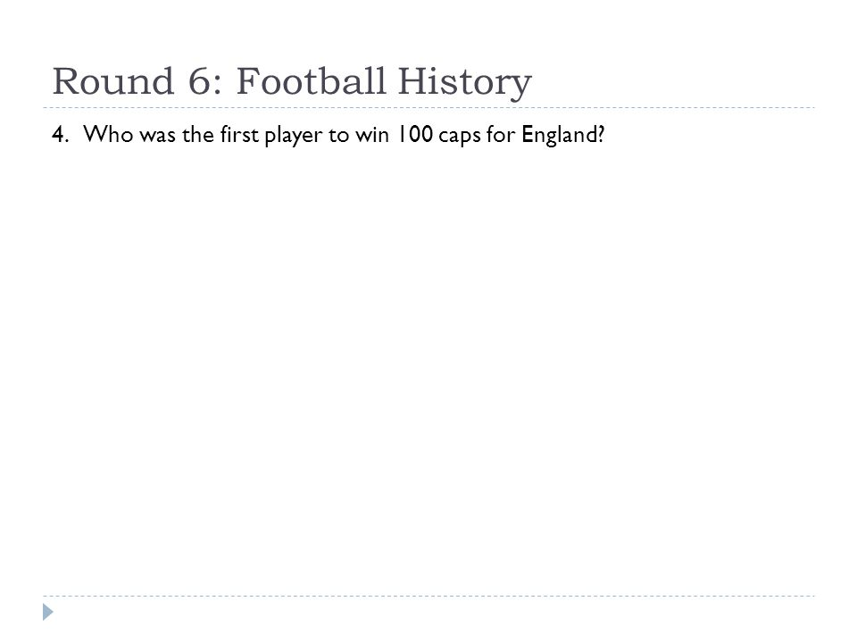 Round 6: Football History 4. Who was the first player to win 100 caps for England?