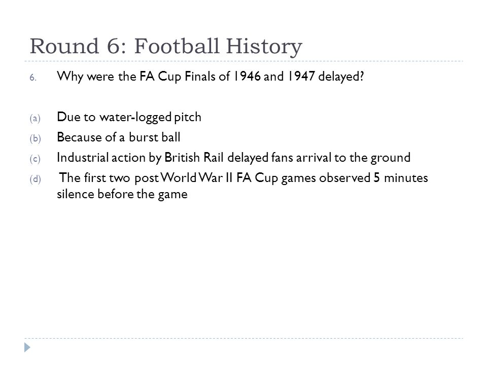 Round 6: Football History 6. Why were the FA Cup Finals of 1946 and 1947 delayed? (a) Due to water-logged pitch (b) Because of a burst ball (c) Indust