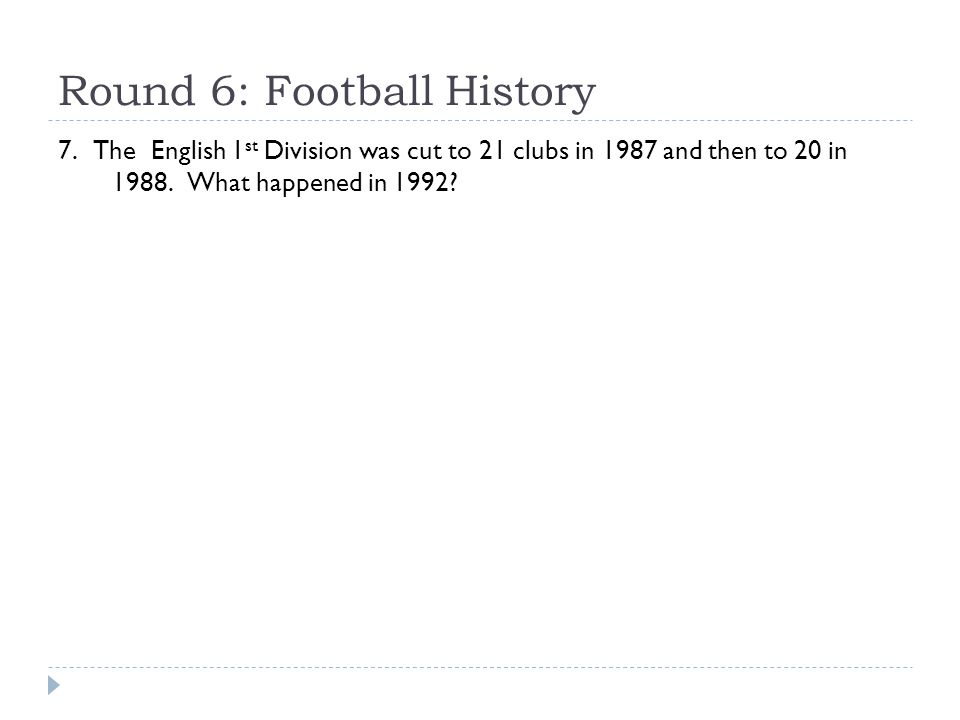 Round 6: Football History 7. The English 1 st Division was cut to 21 clubs in 1987 and then to 20 in 1988. What happened in 1992?