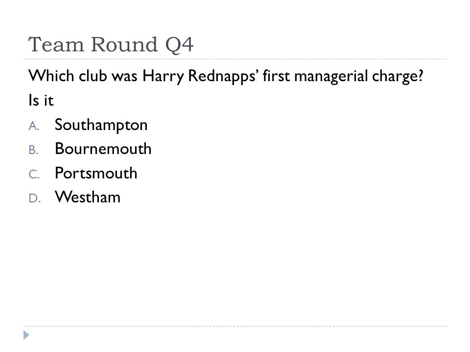Team Round Q4 Which club was Harry Rednapps' first managerial charge? Is it A. Southampton B. Bournemouth C. Portsmouth D. Westham
