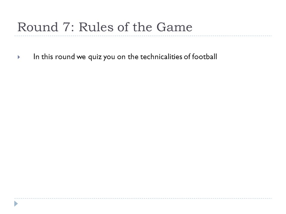 Round 7: Rules of the Game  In this round we quiz you on the technicalities of football