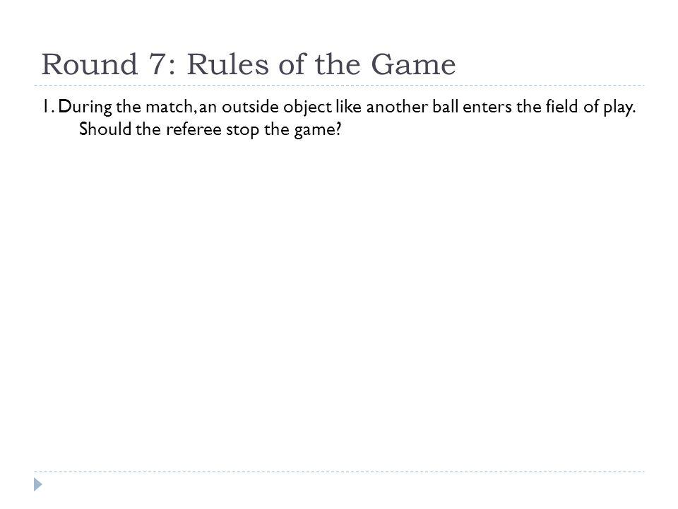 Round 7: Rules of the Game 1. During the match, an outside object like another ball enters the field of play. Should the referee stop the game?