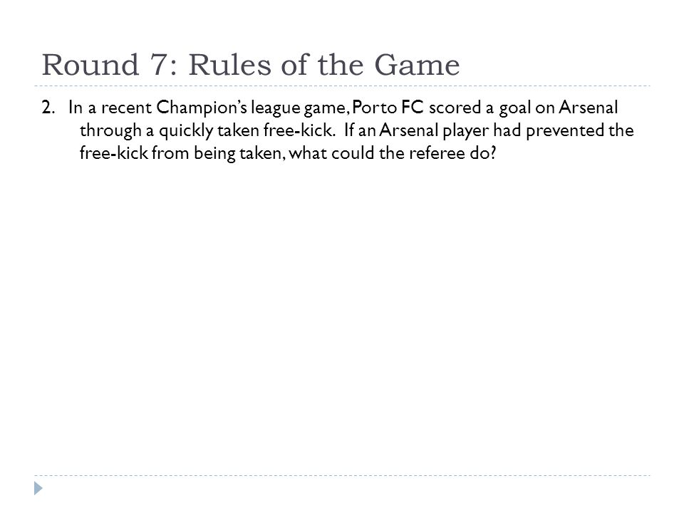 Round 7: Rules of the Game 2. In a recent Champion's league game, Porto FC scored a goal on Arsenal through a quickly taken free-kick. If an Arsenal p