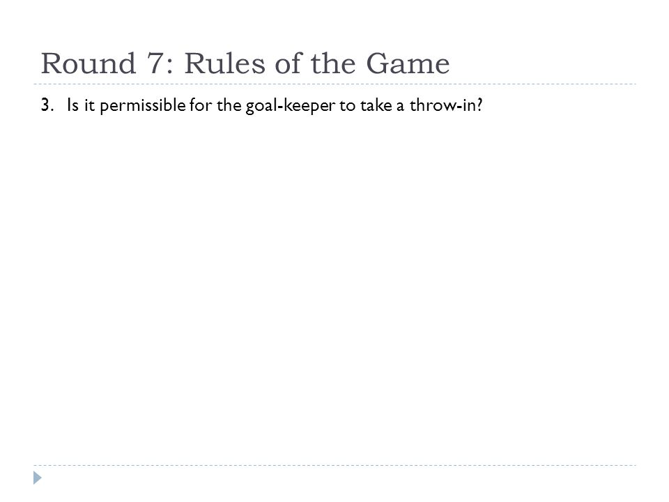 Round 7: Rules of the Game 3. Is it permissible for the goal-keeper to take a throw-in?