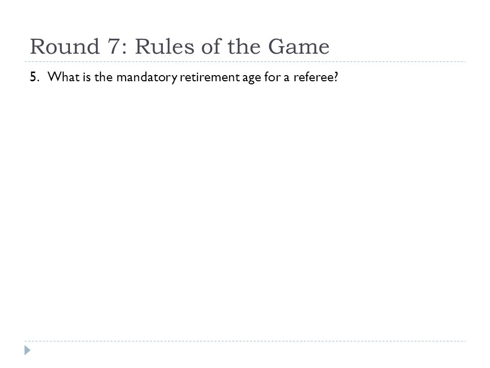 Round 7: Rules of the Game 5. What is the mandatory retirement age for a referee?
