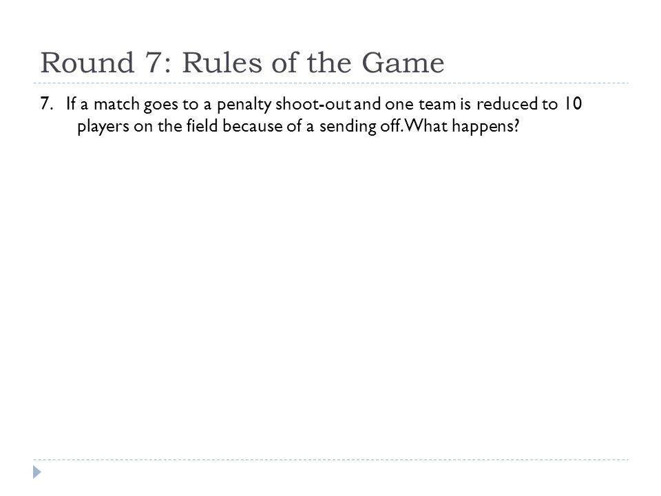 Round 7: Rules of the Game 7. If a match goes to a penalty shoot-out and one team is reduced to 10 players on the field because of a sending off. What