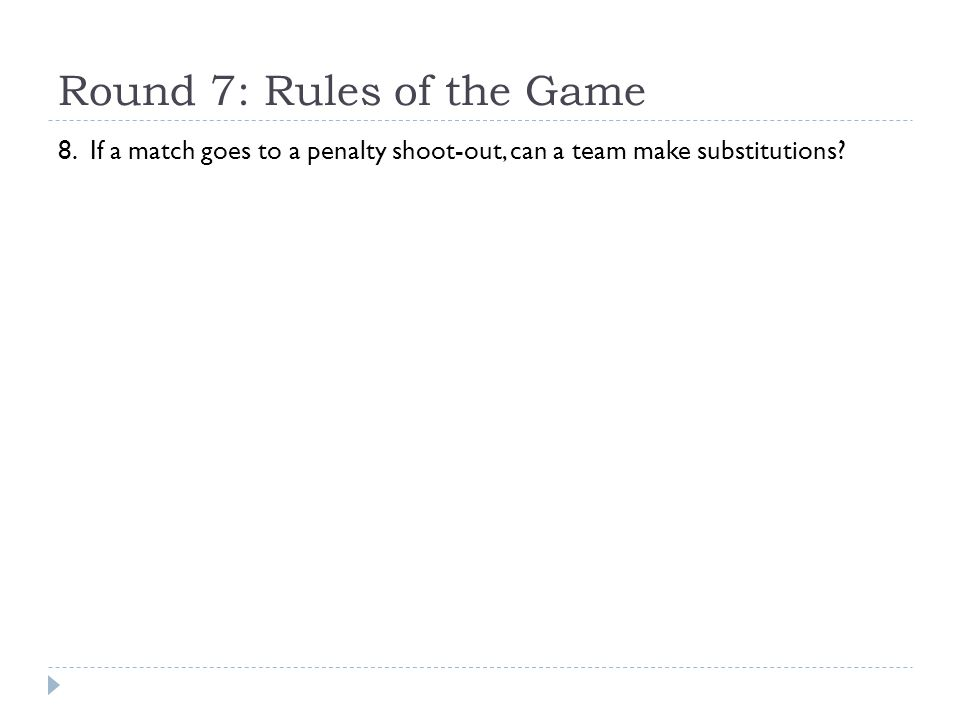 Round 7: Rules of the Game 8. If a match goes to a penalty shoot-out, can a team make substitutions?