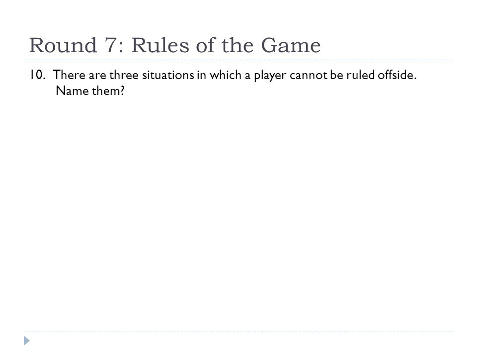 Round 7: Rules of the Game 10. There are three situations in which a player cannot be ruled offside. Name them?