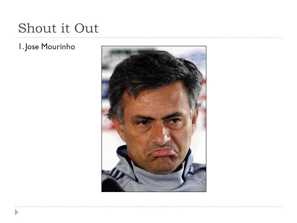 Shout it Out 1. Jose Mourinho