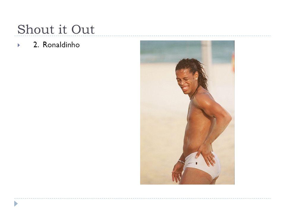 Shout it Out  2. Ronaldinho