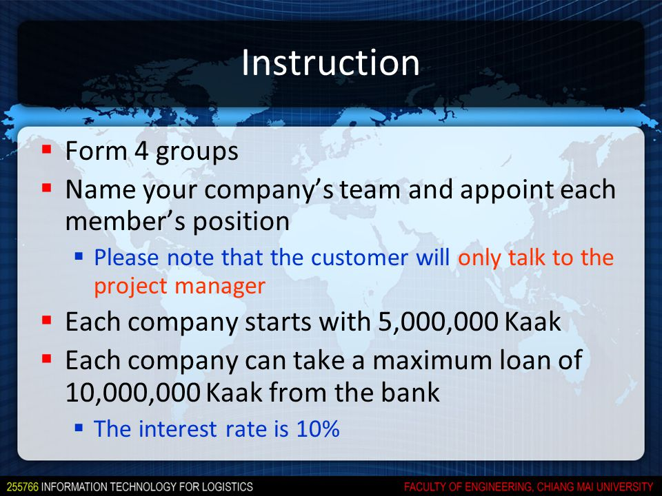 Instruction  Form 4 groups  Name your company's team and appoint each member's position  Please note that the customer will only talk to the project manager  Each company starts with 5,000,000 Kaak  Each company can take a maximum loan of 10,000,000 Kaak from the bank  The interest rate is 10%